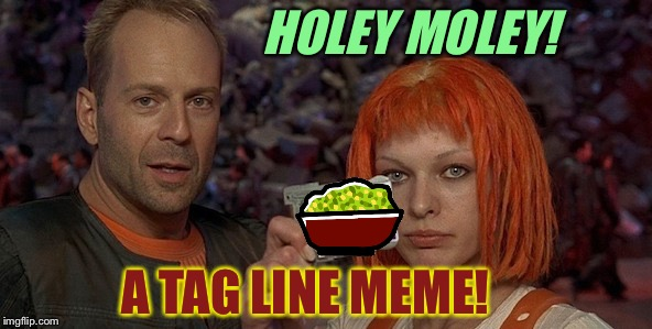 HOLEY MOLEY! A TAG LINE MEME! | made w/ Imgflip meme maker