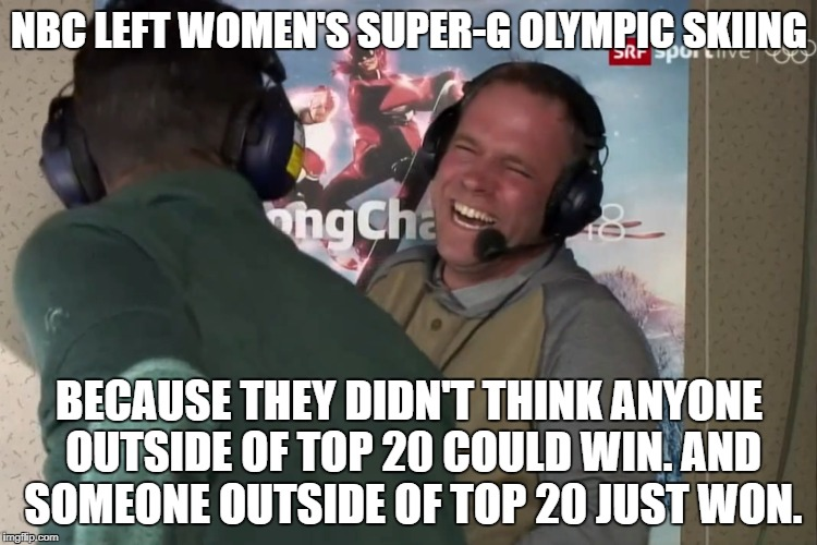 OUTSIDE OF TOP 20 | NBC LEFT WOMEN'S SUPER-G OLYMPIC SKIING BECAUSE THEY DIDN'T THINK ANYONE OUTSIDE OF TOP 20 COULD WIN. AND SOMEONE OUTSIDE OF TOP 20 JUST WON | image tagged in winter olympics,nbc | made w/ Imgflip meme maker