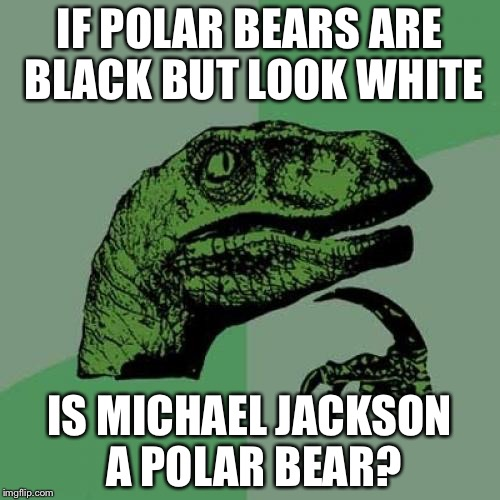 Is Michael Jackson a Polar Bear? | IF POLAR BEARS ARE BLACK BUT LOOK WHITE IS MICHAEL JACKSON A POLAR BEAR? | image tagged in memes,philosoraptor,polar bear,michael jackson | made w/ Imgflip meme maker