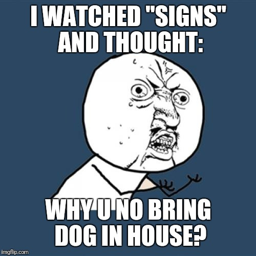 "Y U No Meme | I WATCHED ""SIGNS"" AND THOUGHT: WHY U NO BRING DOG IN HOUSE? 