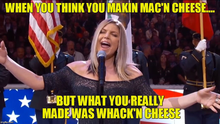 who did it better, fergie or carl lewis? | WHEN YOU THINK YOU MAKIN MAC'N CHEESE.... BUT WHAT YOU REALLY MADE WAS WHACK'N CHEESE | image tagged in national anthem,fergie | made w/ Imgflip meme maker
