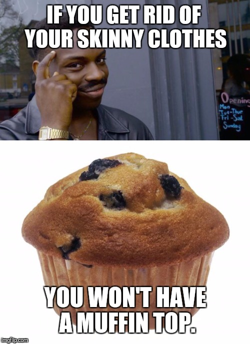 IF YOU GET RID OF YOUR SKINNY CLOTHES YOU WON'T HAVE A MUFFIN TOP. | made w/ Imgflip meme maker
