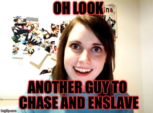 Overly Attached Girlfriend | OH LOOK ANOTHER GUY TO CHASE AND ENSLAVE | image tagged in memes,overly attached girlfriend | made w/ Imgflip meme maker