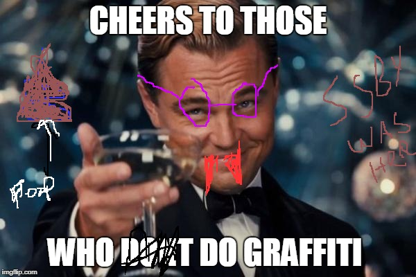 let us hope  no one graffiti's my memes_ NO! WHAT? HOW !? | CHEERS TO THOSE WHO DONT DO GRAFFITI | image tagged in memes,leonardo dicaprio cheers,ssby,graffiti | made w/ Imgflip meme maker