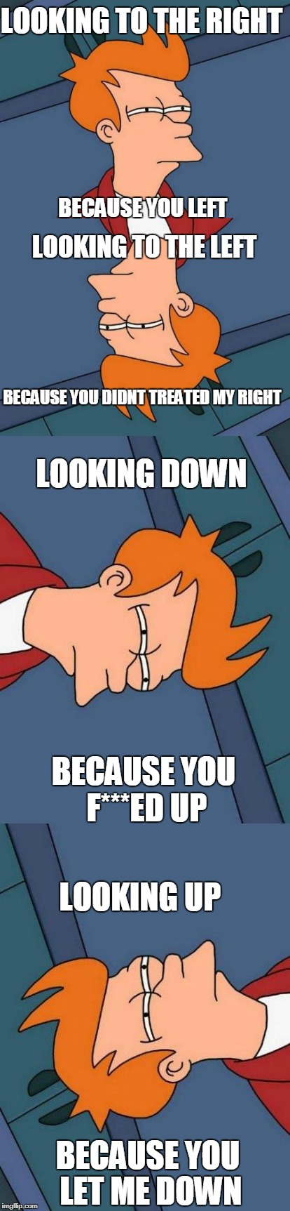 LOOKING TO THE RIGHT BECAUSE YOU LEFT LOOKING TO THE LEFT BECAUSE YOU DIDNT TREATED MY RIGHT BECAUSE YOU F***ED UP LOOKING DOWN LOOKING UP B | image tagged in ssby,funny,futurama fry,upvote troll | made w/ Imgflip meme maker