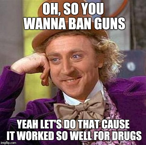 Creepy Condescending Wonka Meme | OH, SO YOU WANNA BAN GUNS YEAH LET'S DO THAT CAUSE IT WORKED SO WELL FOR DRUGS | image tagged in memes,creepy condescending wonka | made w/ Imgflip meme maker