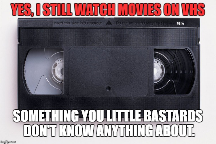 YES, I STILL WATCH MOVIES ON VHS SOMETHING YOU LITTLE BASTARDS DON'T KNOW ANYTHING ABOUT. | image tagged in vcr | made w/ Imgflip meme maker