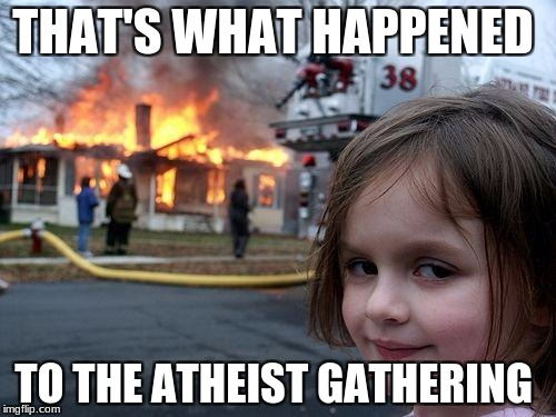 Disaster Girl | THAT'S WHAT HAPPENED TO THE ATHEIST GATHERING | image tagged in memes,disaster girl | made w/ Imgflip meme maker