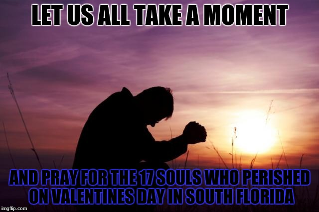 Pray | LET US ALL TAKE A MOMENT AND PRAY FOR THE 17 SOULS WHO PERISHED ON VALENTINES DAY IN SOUTH FLORIDA | image tagged in pray,school shooting,remember | made w/ Imgflip meme maker
