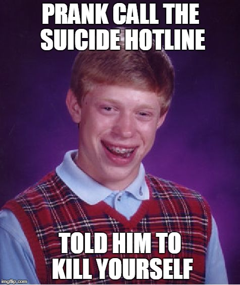 Bad Luck Brian Meme | PRANK CALL THE SUICIDE HOTLINE TOLD HIM TO KILL YOURSELF | image tagged in memes,bad luck brian,suicide,suicide hotline,kill yourself,prank | made w/ Imgflip meme maker
