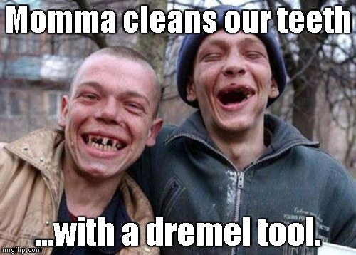 We don't need a dentist- | Momma cleans our teeth ...with a dremel tool. | image tagged in memes,ugly twins | made w/ Imgflip meme maker