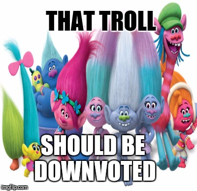 THAT TROLL SHOULD BE DOWNVOTED | made w/ Imgflip meme maker
