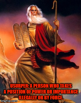 Usurper | USURPER: A PERSON WHO TAKES A POSITION OF POWER OR IMPORTANCE ILLEGALLY OR BY FORCE. | image tagged in moses,usurp,power,importance,illegal,god | made w/ Imgflip meme maker
