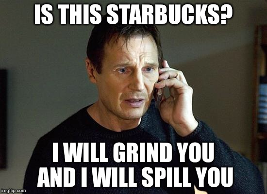 I Will Find You And I Will Kill You | IS THIS STARBUCKS? I WILL GRIND YOU AND I WILL SPILL YOU | image tagged in i will find you and i will kill you | made w/ Imgflip meme maker