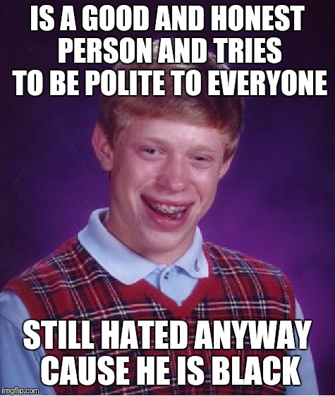 Bad Luck Brian Meme | IS A GOOD AND HONEST PERSON AND TRIES TO BE POLITE TO EVERYONE STILL HATED ANYWAY CAUSE HE IS BLACK | image tagged in memes,bad luck brian | made w/ Imgflip meme maker