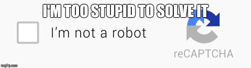 I'M TOO STUPID TO SOLVE IT | image tagged in funny,stupid,robot | made w/ Imgflip meme maker