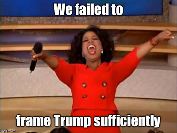 Oprah You Get A Meme | We failed to frame Trump sufficiently | image tagged in memes,oprah you get a | made w/ Imgflip meme maker
