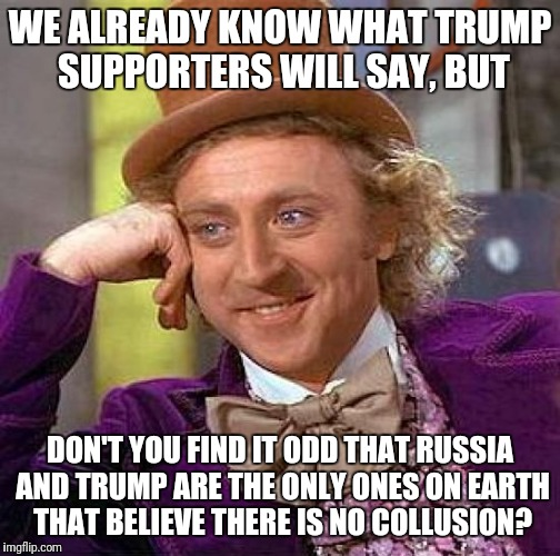 Creepy Condescending Wonka Meme | WE ALREADY KNOW WHAT TRUMP SUPPORTERS WILL SAY, BUT DON'T YOU FIND IT ODD THAT RUSSIA AND TRUMP ARE THE ONLY ONES ON EARTH THAT BELIEVE THER | image tagged in memes,creepy condescending wonka | made w/ Imgflip meme maker