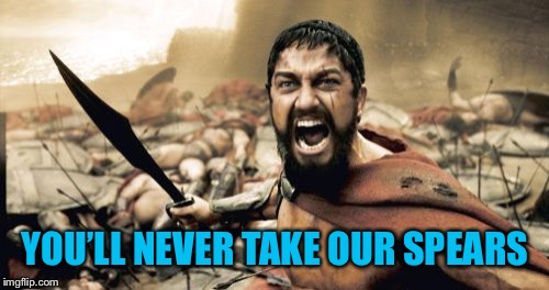 Sparta Leonidas Meme | YOU'LL NEVER TAKE OUR SPEARS | image tagged in memes,sparta leonidas | made w/ Imgflip meme maker