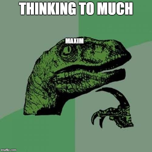 Philosoraptor Meme | THINKING TO MUCH MAXIM | image tagged in memes,philosoraptor | made w/ Imgflip meme maker