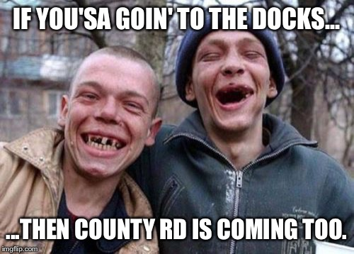 Ugly Twins | IF YOU'SA GOIN' TO THE DOCKS... ...THEN COUNTY RD IS COMING TOO. | image tagged in memes,ugly twins | made w/ Imgflip meme maker