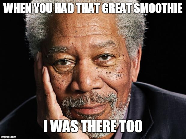 morgan freeman | WHEN YOU HAD THAT GREAT SMOOTHIE I WAS THERE TOO | image tagged in morgan freeman | made w/ Imgflip meme maker