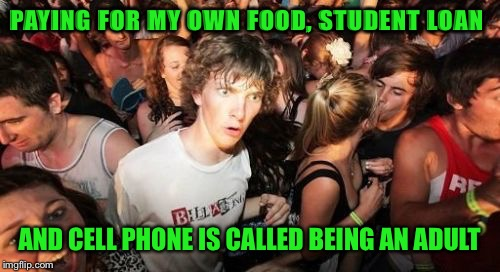 Sudden Clarity Clarence Meme | PAYING FOR MY OWN FOOD, STUDENT LOAN AND CELL PHONE IS CALLED BEING AN ADULT | image tagged in memes,sudden clarity clarence | made w/ Imgflip meme maker