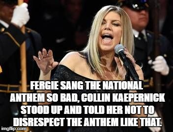 Fergie | FERGIE SANG THE NATIONAL ANTHEM SO BAD, COLLIN KAEPERNICK STOOD UP AND TOLD HER NOT TO DISRESPECT THE ANTHEM LIKE THAT. | image tagged in fergie,memes,funny,national anthem,nba | made w/ Imgflip meme maker