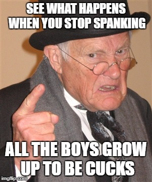 Angry Old man spanking cucks | SEE WHAT HAPPENS WHEN YOU STOP SPANKING ALL THE BOYS GROW UP TO BE CUCKS | image tagged in angry old man,cucks | made w/ Imgflip meme maker