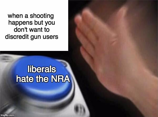 Blank Nut Button | when a shooting happens but you don't want to discredit gun users liberals hate the NRA | image tagged in memes,blank nut button,myrianwaffleev,nra | made w/ Imgflip meme maker