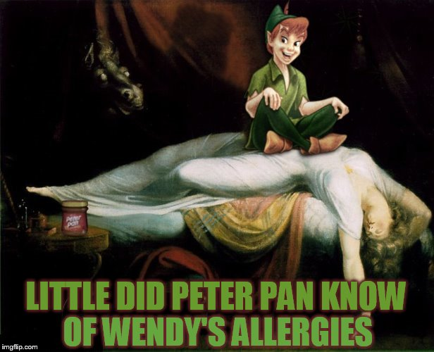 Knowing your loved ones allergies is key! | LITTLE DID PETER PAN KNOW OF WENDY'S ALLERGIES | image tagged in memes,fairy tale week,peter pan,peanut butter,allergies,henry fuseli the nightmare | made w/ Imgflip meme maker