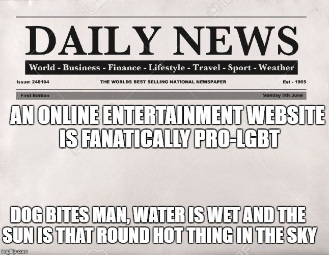 The Daily Eyeroll | AN ONLINE ENTERTAINMENT WEBSITE IS FANATICALLY PRO-LGBT DOG BITES MAN, WATER IS WET AND THE SUN IS THAT ROUND HOT THING IN THE SKY | image tagged in newspaper,entertainment,lgbt | made w/ Imgflip meme maker