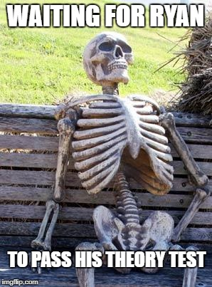 Waiting Skeleton Meme | WAITING FOR RYAN TO PASS HIS THEORY TEST | image tagged in memes,waiting skeleton | made w/ Imgflip meme maker
