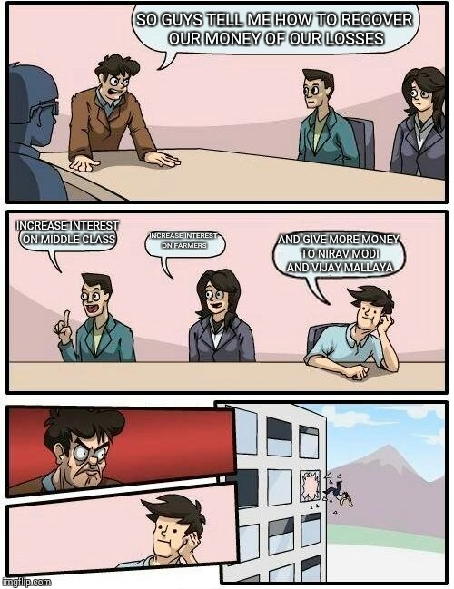 Boardroom Meeting Suggestion | SO GUYS TELL ME HOW TO RECOVER OUR MONEY OF OUR LOSSES INCREASE INTEREST ON MIDDLE CLASS INCREASE INTEREST ON FARMERS AND GIVE MORE MONEY TO | image tagged in memes,boardroom meeting suggestion | made w/ Imgflip meme maker