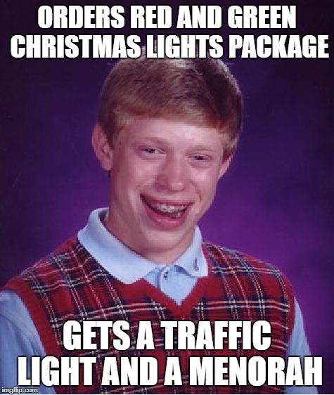 Bad Luck Brian Meme | ORDERS RED AND GREEN CHRISTMAS LIGHTS PACKAGE GETS A TRAFFIC LIGHT AND A MENORAH | image tagged in memes,bad luck brian | made w/ Imgflip meme maker