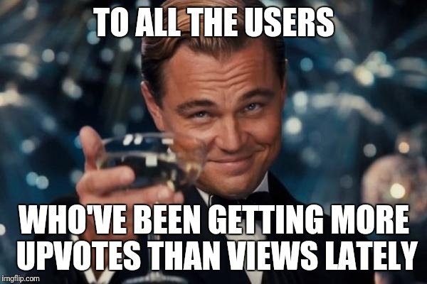 Leonardo Dicaprio Cheers | TO ALL THE USERS WHO'VE BEEN GETTING MORE UPVOTES THAN VIEWS LATELY | image tagged in memes,leonardo dicaprio cheers | made w/ Imgflip meme maker
