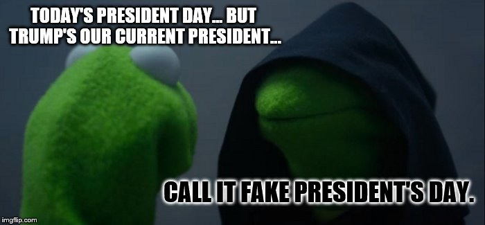 Happy FAKE President's Day to Donald Trump... | TODAY'S PRESIDENT DAY... BUT TRUMP'S OUR CURRENT PRESIDENT... CALL IT FAKE PRESIDENT'S DAY. | image tagged in memes,evil kermit,fake news,president's day,not my president,donald trump | made w/ Imgflip meme maker