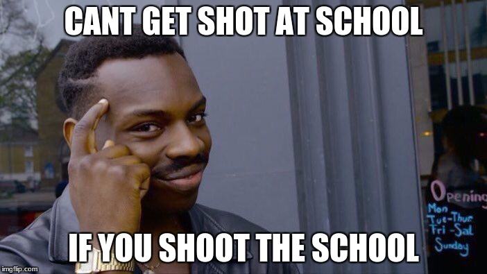 Roll Safe Think About It | CANT GET SHOT AT SCHOOL IF YOU SHOOT THE SCHOOL | image tagged in memes,roll safe think about it | made w/ Imgflip meme maker