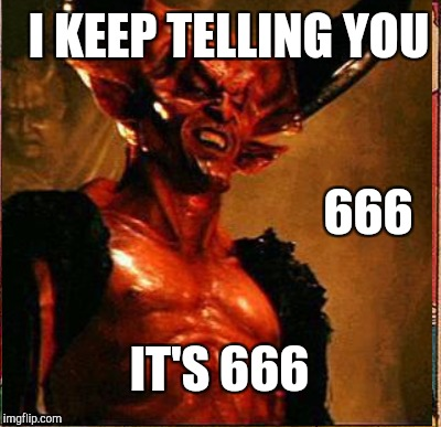 I KEEP TELLING YOU IT'S 666 666 | made w/ Imgflip meme maker