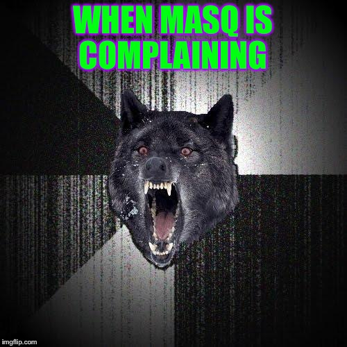Masq I'm sorry but please shut up a little. | WHEN MASQ IS COMPLAINING | image tagged in memes,insanity wolf,meme,seriously | made w/ Imgflip meme maker