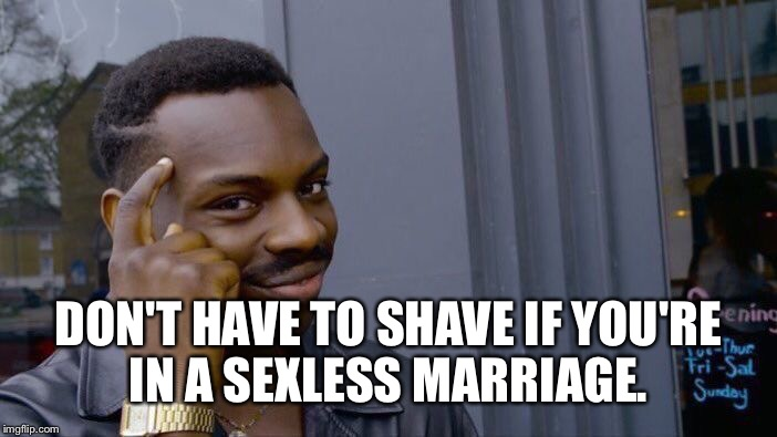 Roll Safe Think About It Meme | DON'T HAVE TO SHAVE IF YOU'RE IN A SEXLESS MARRIAGE. | image tagged in memes,roll safe think about it | made w/ Imgflip meme maker