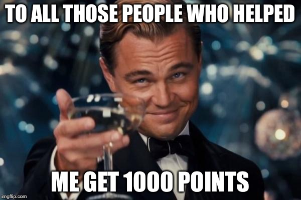 Leonardo Dicaprio Cheers Meme | TO ALL THOSE PEOPLE WHO HELPED ME GET 1000 POINTS | image tagged in memes,leonardo dicaprio cheers | made w/ Imgflip meme maker