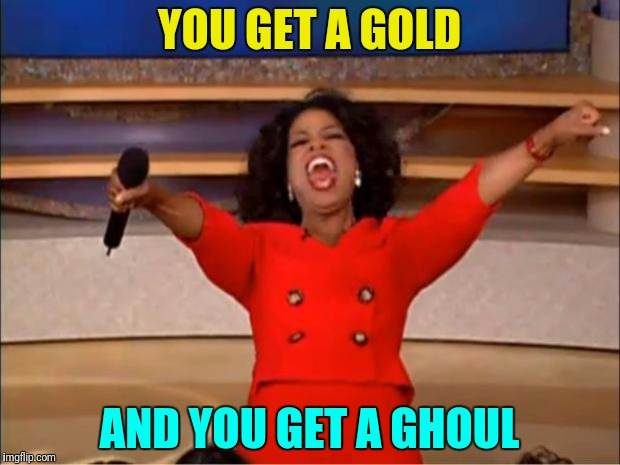 Oprah You Get A Meme | YOU GET A GOLD AND YOU GET A GHOUL | image tagged in memes,oprah you get a | made w/ Imgflip meme maker