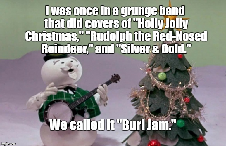 "I'ves omething to share.... | I was once in a grunge band that did covers of ""Holly Jolly Christmas,"" ""Rudolph the Red-Nosed Reindeer,"" and ""Silver & Gold."" We called it  