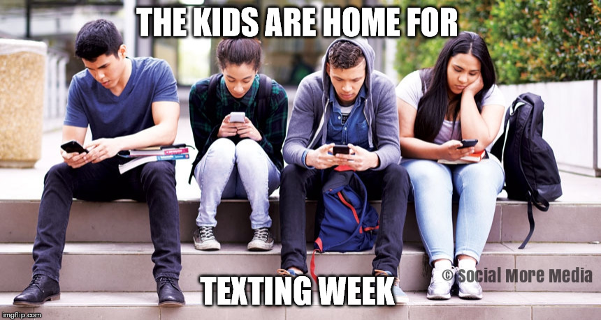 The Kids are home for Texting Week  | THE KIDS ARE HOME FOR TEXTING WEEK | image tagged in reading week,university,texting,college,students | made w/ Imgflip meme maker