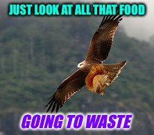 JUST LOOK AT ALL THAT FOOD GOING TO WASTE | made w/ Imgflip meme maker