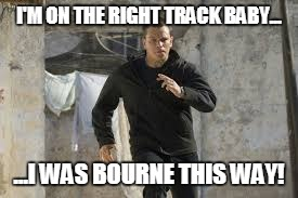 I'M ON THE RIGHT TRACK BABY... ...I WAS BOURNE THIS WAY! | image tagged in jason bourne | made w/ Imgflip meme maker