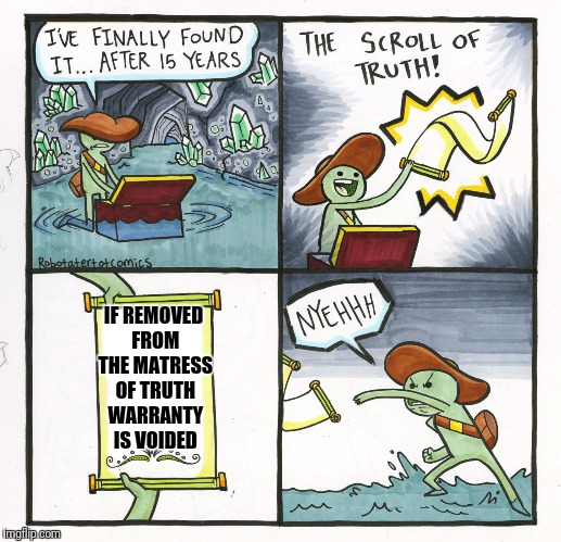 The Scroll Of Truth Meme | IF REMOVED FROM THE MATRESS OF TRUTH WARRANTY IS VOIDED | image tagged in memes,the scroll of truth | made w/ Imgflip meme maker