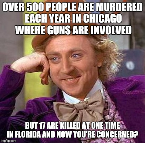 Creepy Condescending Wonka Meme | OVER 500 PEOPLE ARE MURDERED EACH YEAR IN CHICAGO WHERE GUNS ARE INVOLVED BUT 17 ARE KILLED AT ONE TIME IN FLORIDA AND NOW YOU'RE CONCERNED? | image tagged in memes,creepy condescending wonka | made w/ Imgflip meme maker