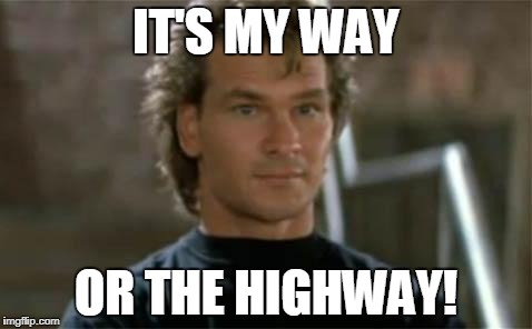 IT'S MY WAY OR THE HIGHWAY! | image tagged in patrick swayze roadhouse | made w/ Imgflip meme maker